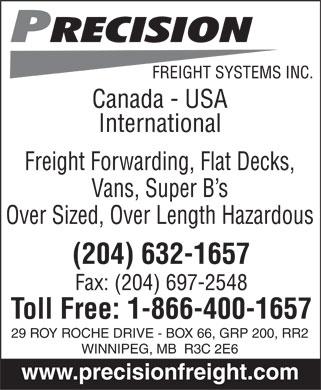 Precision Freight Systems Inc (204-632-1657) - Annonce illustrée======= - Precision FREIGHT SYSTEMS INC.  Canada - USA International Freight Forwarding, Flat Decks, Vans, Super B¿s Over Sized, Over Length Hazardous (204) 632-1657 Fax: (204) 697-2548 Toll Free: 1-866-400-1657 29 ROY ROCHE DRIVE - BOX 66, GRP 200, RR2 WINNIPEG, MB R3C 2E6 www.precisionfreight.com