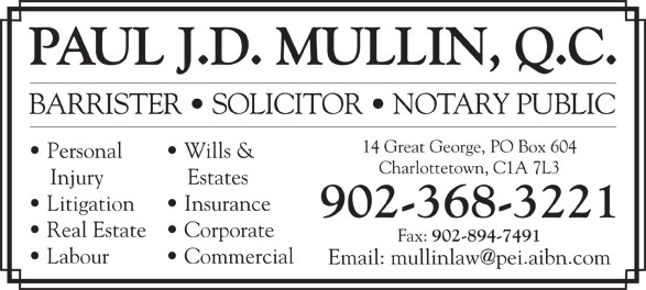 Paul J D Mullin QC (902-368-3221) - Display Ad - PAUL J.D. MULLIN, Q.C. BARRISTER   SOLICITOR   NOTARY PUBLIC 14 Great George, PO Box 604 Personal Wills & Charlottetown, C1A 7L3 Injury Estates Litigation Insurance 902-368-3221 Real Estate   Corporate Fax: 902-894-7491 Labour Commercial