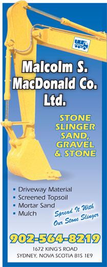 Malcolm S MacDonald Co Ltd (902-564-8219) - Display Ad - Malcolm S. MacDonald Co. Ltd. STONE SLINGER SAND, GRAVEL & STONE Driveway Material Screened Topsoild Topsoil Mortar SandSand Mulch Spread It With Our Stone Slinger 902-564-8219 1672 KING S ROAD SYDNEY, NOVA SCOTIA B1S 1E9