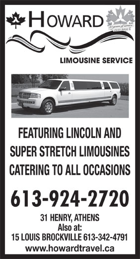 Howard Limousine Service (613-924-2720) - Display Ad - HOWARD 50 years of service 1955-2005 FEATURING LINCOLN AND SUPER STRETCH LIMOUSINES CATERING TO ALL OCCASIONS 613-924-2720 31 HENRY, ATHENS Also at: 15 LOUIS BROCKVILLE 613-342-4791 www.howardtravel.ca