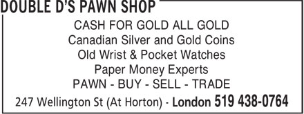 Double D's Pawn Shop (519-438-0764) - Display Ad - CASH FOR GOLD ALL GOLD Canadian Silver and Gold Coins Old Wrist & Pocket Watches Paper Money Experts PAWN - BUY - SELL - TRADE CASH FOR GOLD ALL GOLD Canadian Silver and Gold Coins Old Wrist & Pocket Watches Paper Money Experts PAWN - BUY - SELL - TRADE