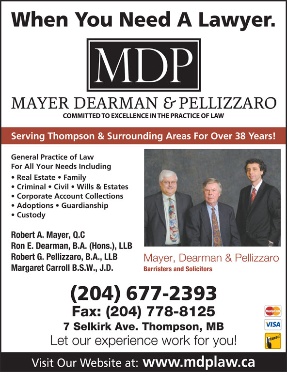 Mayer Dearman & Pellizzaro (204-677-2393) - Display Ad - When You Need A Lawyer. Serving Thompson & Surrounding Areas For Over 38 Years! General Practice of Law For All Your Needs Including Real Estate   Family Criminal   Civil   Wills & Estates Corporate Account Collections Adoptions   Guardianship Custody Robert A. Mayer, Q.C Ron E. Dearman, B.A. (Hons.), LLB Robert G. Pellizzaro, B.A., LLB Mayer, Dearman & Pellizzaro Margaret Carroll B.S.W., J.D. Barristers and Solicitors (204) 677-2393 Fax: (204) 778-8125 7 Selkirk Ave. Thompson, MB Let our experience work for you! Visit Our Website at: www.mdplaw.ca