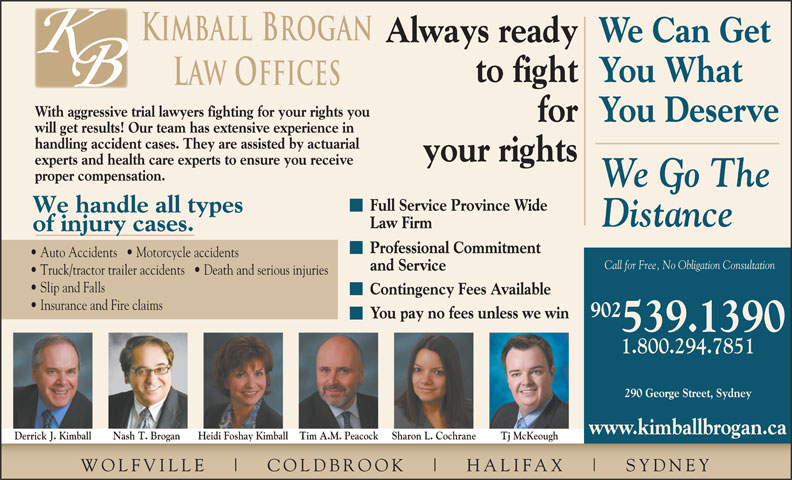 Kimball Brogan (902-539-1390) - Annonce illustrée======= - Professional Commitment Auto Accidents     Motorcycle accidents Call for Free, No Obligation Consultation and Service Truck/tractor trailer accidents     Death and serious injuries Slip and Falls Contingency Fees Available 539.1390 Insurance and Fire claims 902 You pay no fees unless we win 1.800.294.7851 290 George Street, Sydney www.kimballbrogan.ca Heidi Foshay Kimball Tim A.M. Peacock Sharon L. Cochrane your rights experts and health care experts to ensure you receive proper compensation. We Go The Full Service Province Wide We handle all types Distance Law Firm of injury cases. Tj McKeoughDerrick J. Kimball Nash T. Brogan WOLFVILLE COLDBR OOK HALIFAX SYDNEY Kimball Brogan Always readyWe Can Get to fightYou What Law Offices With aggressive trial lawyers fighting for your rights you forYou Deserve will get results! Our team has extensive experience in handling accident cases. They are assisted by actuarial