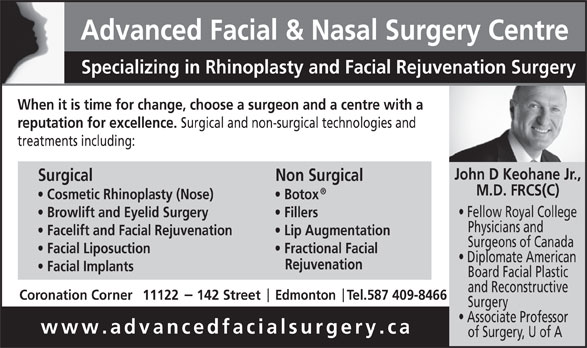Advanced Facial & Nasal Surgery Centre (780-428-7824) - Display Ad - Advanced Facial & Nasal Surgery Centre Specializing in Rhinoplasty and Facial Rejuvenation Surgery When it is time for change, choose a surgeon and a centre with a reputation for excellence. Surgical and non-surgical technologies and treatments including: John D Keohane Jr., Non Surgical M.D. FRCS(C) Cosmetic Rhinoplasty (Nose) Botox Fellow Royal College Browlift and Eyelid Surgery Fillers Physicians and Facelift and Facial Rejuvenation Lip Augmentation Surgeons of Canada Surgical Facial Liposuction Fractional Facial Diplomate American Rejuvenation Facial Implants Board Facial Plastic and Reconstructive Coronation Corner11122     142 Street     Edmonton   Tel.587 409-8466 Surgery Associate Professor www.advancedfacialsurgery.ca of Surgery, U of A