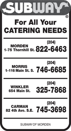 Subway (204-822-6463) - Display Ad - For All Your CATERING NEEDS (204) MORDEN 1-75 Thornhill St. 822-6463 (204) MORRIS 1-116 Main St. S. 746-6685 (204) WINKLER 654 Main St. 325-7868 (204) CARMAN 82 4th Ave. S.E. 745-3698 SUBWAY OF MORDEN