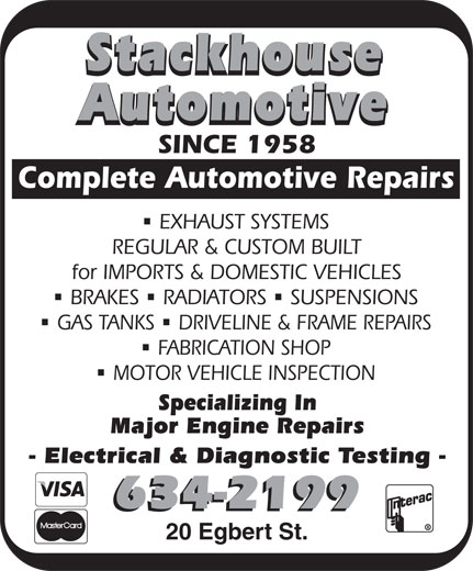 Stackhouse Automotive (506-634-2199) - Annonce illustrée======= - Automotive SINCE 1958 Complete Automotive Repairs EXHAUST SYSTEMS REGULAR & CUSTOM BUILT for IMPORTS & DOMESTIC VEHICLES nnn BRAKES RADIATORS SUSPENSIONS nn GAS TANKS DRIVELINE & FRAME REPAIRS FABRICATION SHOP MOTOR VEHICLE INSPECTION Specializing In Major Engine Repairs - Electrical & Diagnostic Testing - 634-2199 20 Egbert St. Stackhouse Automotive SINCE 1958 Complete Automotive Repairs EXHAUST SYSTEMS REGULAR & CUSTOM BUILT for IMPORTS & DOMESTIC VEHICLES nnn BRAKES RADIATORS SUSPENSIONS nn GAS TANKS DRIVELINE & FRAME REPAIRS FABRICATION SHOP MOTOR VEHICLE INSPECTION Specializing In Major Engine Repairs - Electrical & Diagnostic Testing - 634-2199 20 Egbert St. Stackhouse