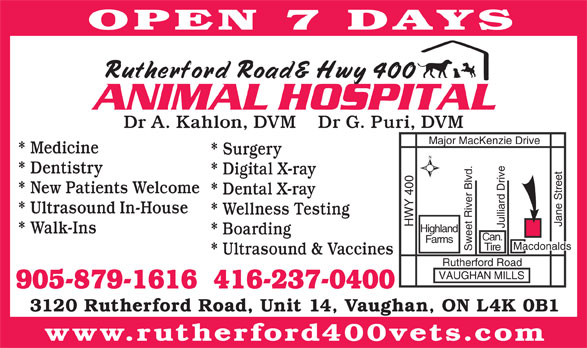 Rutherford 400 Animal Hospital (905-879-1616) - Annonce illustrée======= - OPEN 7 DAYS Dr A. Kahlon, DVM    Dr G. Puri, DVM * Medicine * Surgery * Dentistry * Digital X-ray * New Patients Welcome * Dental X-ray * Ultrasound In-House * Wellness Testing Jane Street HWY 400 Major Mac Kenzie Drive Julliard Drive Highland * Walk-Ins * Boarding Can. Farms Macdonalds Tire Sweet River Blvd. * Ultrasound & Vaccines Rutherford Road VAUGHAN MILLS 905-879-1616  416-237-0400 3120 Rutherford Road, Unit 14, Vaughan, ON L4K 0B1 www.rutherford400vets.com