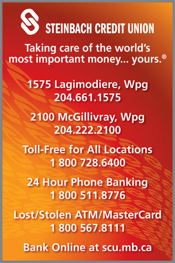 Steinbach Credit Union (204-222-2100) - Display Ad - Taking care of the world s most important money... yours. 1575 Lagimodiere, Wpg 204.661.1575 2100 McGillivray, Wpg 204.222.2100 Toll-Free for All Locations 1 800 728.6400 24 Hour Phone Banking 1 800 511.8776 Lost/Stolen ATM/MasterCard 1 800 567.8111 Bank Online at scu.mb.ca STEINBACH CREDIT UNION