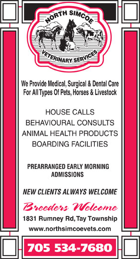 North Simcoe Veterinary Services (705-534-7680) - Display Ad - We Provide Medical, Surgical & Dental Care For All Types Of Pets, Horses & Livestock HOUSE CALLS BEHAVIOURAL CONSULTS ANIMAL HEALTH PRODUCTS BOARDING FACILITIES PREARRANGED EARLY MORNING ADMISSIONS NEW CLIENTS ALWAYS WELCOME 1831 Rumney Rd, Tay Township www.northsimcoevets.com 705 534-7680