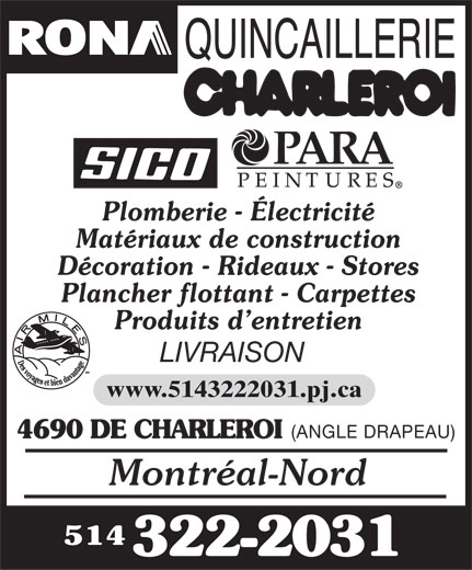 Rona Quincaillerie (514-322-2031) - Annonce illustrée======= - Plomberie - Électricité Matériaux de construction Décoration - Rideaux - Stores Plancher flottant - Carpettes Produits d entretien LIVRAISON www.5143222031.pj.ca (ANGLE DRAPEAU) 4690 DE CHARLEROI Montréal-Nord 514 322-2031