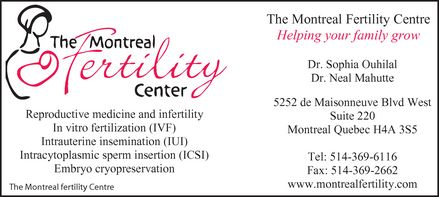 The Montreal Fertility Centre (514-369-6116) - Display Ad - The Montreal Fertility Center Reproductive medicine and infertility  In vitro fertilization (IVF)  Intrauterine insemination (IUI)  Intracytoplasmic sperm insertion (ICSI)  Embryo cryopreservation The Montreal Fertility Centre Helping your family grow  Dr. Sophia Ouhilal  Dr. Neal Mahutte  5252 de Maisonneuve Blvd West Suite 220 Montreal Quebec H4A 3S5  Tel: 514-369-6116  Fax: 514-369-2662  www.montrealfertility.com