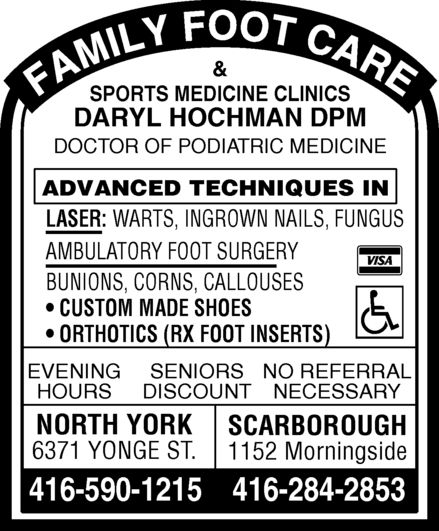 Hochman Daryl (416-590-1215) - Display Ad - & SPORTS MEDICINE CLINICS DARYL HOCHMAN DPM DOCTOR OF PODIATRIC MEDICINE ADVANCED TECHNIQUES IN LASER:WARTS, INGROWN NAILS, FUNGUS AMBULATORY FOOT SURGERY BUNIONS, CORNS, CALLOUSES CUSTOM MADE SHOES ORTHOTICS (RX FOOT INSERTS) EVENINGSENIORSNO REFERRAL HOURSDISCOUNTNECESSARY NORTH YORK SCARBOROUGH 6371 YONGE ST. 1152 Morningside 416-590-1215416-284-2853 & SPORTS MEDICINE CLINICS DARYL HOCHMAN DPM DOCTOR OF PODIATRIC MEDICINE ADVANCED TECHNIQUES IN LASER:WARTS, INGROWN NAILS, FUNGUS AMBULATORY FOOT SURGERY BUNIONS, CORNS, CALLOUSES CUSTOM MADE SHOES ORTHOTICS (RX FOOT INSERTS) EVENINGSENIORSNO REFERRAL HOURSDISCOUNTNECESSARY NORTH YORK SCARBOROUGH 6371 YONGE ST. 1152 Morningside 416-590-1215416-284-2853