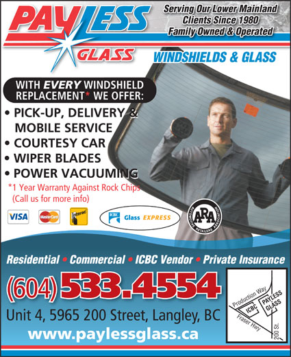 Payless Glass Ltd (604-533-4554) - Display Ad - WITH EVERY WINDSHIELD REPLACEMENT* WE OFFER: PICK-UP, DELIVERY & MOBILE SERVICE COURTESY CAR WIPER BLADES POWER VACUUMING *1 Year Warranty Against Rock Chips (Call us for more info) Residential   Commercial   ICBC Vendor   Private Insurance (604) 533.4554 PAYLESS ICBC GLASS Fraser Hwy Production Way200 St. Unit 4, 5965 200 Street, Langley, BC www.paylessglass.ca 200 St. Serving Our Lower Mainland Clients Since 1980 Family Owned & Operated WINDSHIELDS & GLASS WITH EVERY WINDSHIELD REPLACEMENT* WE OFFER: PICK-UP, DELIVERY & MOBILE SERVICE COURTESY CAR WIPER BLADES POWER VACUUMING *1 Year Warranty Against Rock Chips (Call us for more info) Residential   Commercial   ICBC Vendor   Private Insurance (604) 533.4554 PAYLESS ICBC GLASS Fraser Hwy Production Way200 St. Unit 4, 5965 200 Street, Langley, BC www.paylessglass.ca 200 St. Serving Our Lower Mainland Clients Since 1980 Family Owned & Operated WINDSHIELDS & GLASS
