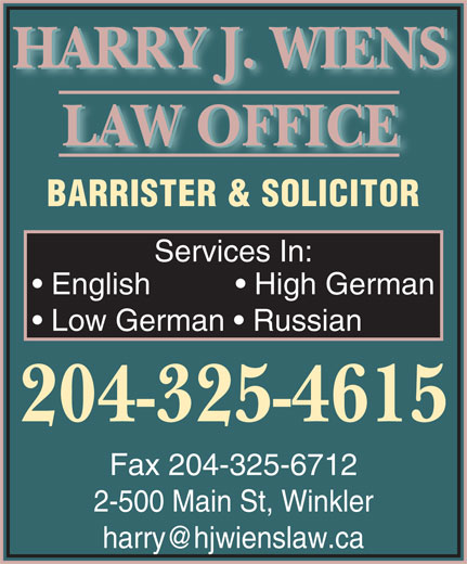 Wiens & Franz Law Office (204-325-4615) - Display Ad - HARRY J. WIENS LAW OFFICE BARRISTER & SOLICITOR Services In: English             High German Low German    Russian 204-325-4615 Fax 204-325-6712 2-500 Main St, Winkler