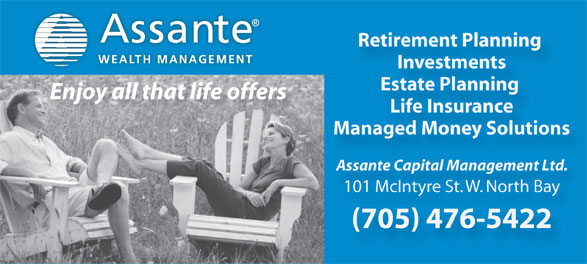Assante Capital Management Ltd (705-476-5422) - Display Ad - Retirement Planning WEALTH MANAGEMENT Investments Estate Planning Enjoy all that life offers Life Insurance Managed Money Solutions Assante Capital Management Ltd. 101 McIntyre St. W. North Bay (705) 476-5422