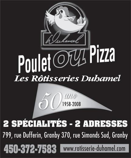 Restaurant Les Rôtisseries Duhamel De Granby (450-372-7583) - Display Ad - Pizza Pizza Poulet Poulet ans 1958-2008 50 2 SPÉCIALITÉS - 2 ADRESSES 799, rue Dufferin, Granby 370, rue Simonds Sud, Granby www.rotisserie-duhamel.com 450-372-7583