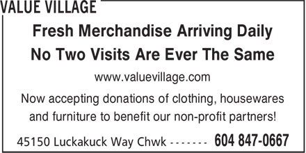 Value Village (604-847-0667) - Display Ad - No Two Visits Are Ever The Same Now accepting donations of clothing, housewares and furniture to benefit our non-profit partners! www.valuevillage.com Fresh Merchandise Arriving Daily