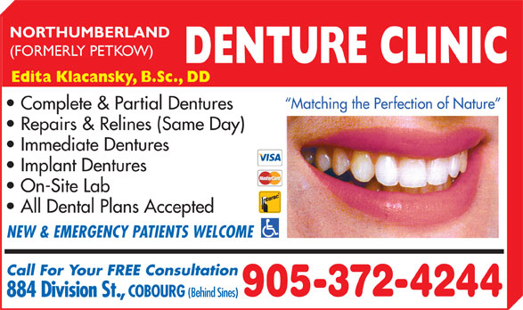 Northumberland Denture Clinic (905-372-4244) - Display Ad - NORTHUMBERLAND (FORMERLY PETKOW) DENTURE CLINIC Edita Klacansky, B.Sc., DD Matching the Perfection of Nature Complete & Partial Dentures Repairs & Relines (Same Day) Immediate Dentures Implant Dentures On-Site Lab All Dental Plans Accepted NEW & EMERGENCY PATIENTS WELCOME Call For Your FREE Consultation 905-372-4244 884 Division St., COBOURG (Behind Sines)