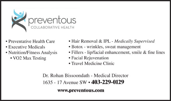Preventous Collaborative Health (403-229-0129) - Display Ad - Hair Removal & IPL - Medically Supervised Preventative Health Care Botox - wrinkles, sweat management Executive Medicals Fillers - lip/facial enhancement, smile & fine lines Nutrition/Fitness Analysis Facial Rejuvenation VO2 Max Testing Travel Medicine Clinic Dr. Rohan Bissoondath - Medical Director 1635 - 17 Avenue SW   403-229-0129 www.preventous.com  Hair Removal & IPL - Medically Supervised Preventative Health Care Botox - wrinkles, sweat management Executive Medicals Fillers - lip/facial enhancement, smile & fine lines Nutrition/Fitness Analysis Facial Rejuvenation VO2 Max Testing Travel Medicine Clinic Dr. Rohan Bissoondath - Medical Director 1635 - 17 Avenue SW   403-229-0129 www.preventous.com