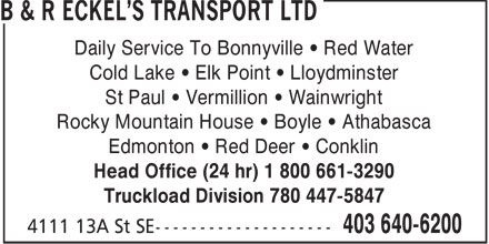 B & R Eckel's Transport Ltd (403-640-6200) - Annonce illustrée======= - Daily Service To Bonnyville   Red Water Cold Lake   Elk Point   Lloydminster St Paul   Vermillion   Wainwright Rocky Mountain House   Boyle   Athabasca Edmonton   Red Deer   Conklin Head Office (24 hr) 1 800 661-3290 Truckload Division 780 447-5847