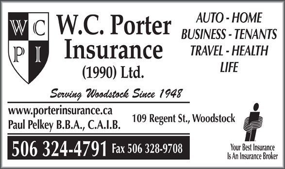 Porter Waldron C Insurance (1990) Ltd (506-328-3335) - Annonce illustrée======= - AUTO - HOME W.C. Porter BUSINESS - TENANTS TRAVEL - HEALTH Insurance LIFE (1990) Ltd. Serving Woodstock Since 1948 www.porterinsurance.ca 109 Regent St., Woodstock Paul Pelkey B.B.A., C.A.I.B. Your Best Insurance Fax 506 328-9708 506 324-4791 Is An Insurance Broker