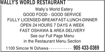 Wally's World Restaurant (905-433-0369) - Annonce illustrée======= - in the Restaurant Menu Section Wally's World Eatery GOOD FOOD - GOOD SERVICE FULLY LICENSED-BREAKFAST-LUNCH-DINNER OPEN 24 HOURS 7 DAYS A WEEK FAST OSHAWA & AREA DELIVERY See our Full Page Menu