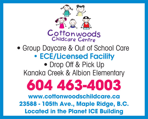 Cottonwoods Child Care Centre (604-463-4003) - Annonce illustrée======= - Group Daycare & Out of School Care ECE/Licensed Facility Drop Off & Pick Up Kanaka Creek & Albion Elementary 604 463-4003 www.cottonwoodschildcare.ca 23588 - 105th Ave., Maple Ridge, B.C. Located in the Planet ICE Building