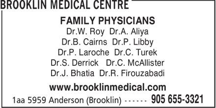 Brooklin Medical (905-655-3321) - Display Ad - FAMILY PHYSICIANS Dr.W. Roy Dr.A. Aliya Dr.B. Cairns Dr.P. Libby Dr.P. Laroche Dr.C. Turek Dr.S. Derrick Dr.C. McAllister Dr.J. Bhatia Dr.R. Firouzabadi www.brooklinmedical.com