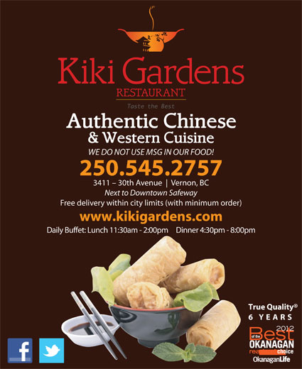 Kiki Gardens Restaurant (250-545-2757) - Display Ad - Vernon, BC Next to Downtown Safeway Free delivery within city limits (with minimum order) www.kikigardens.com Daily Buffet: Lunch 11:30am - 2:00pm     Dinner 4:30pm - 8:00pm True Quality 6 YEARS WE DO NOT USE MSG IN OUR FOOD! 250.545.2757 3411 - 30th Avenue