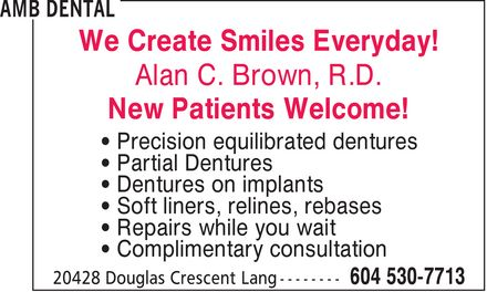 AMB Dental (604-530-7713) - Display Ad - We Create Smiles Everyday! Alan C. Brown, R.D. New Patients Welcome! ¿ Precision equilibrated dentures ¿ Partial Dentures ¿ Dentures on implants ¿ Soft liners, relines, rebases ¿ Repairs while you wait ¿ Complimentary consultation