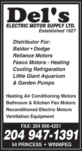 Del's Electric Motor Supply Ltd (204-947-1391) - Annonce illustrée======= - ELECTRIC MOTOR SUPPLY LTD. Established 1927 Distributor For: Baldor   Dodge Reliance Motors Fasco Motors - Heating Cooling Refrigeration Little Giant Aquarium & Garden Pumps Heating Air Conditioning Motors Bathroom & Kitchen Fan Motors Reconditioned Electric Motors Ventilation Equipment FAX: 204 956-4251 204 947-1391 54 PRINCESS     WINNIPEG ELECTRIC MOTOR SUPPLY LTD. Established 1927 Distributor For: Baldor   Dodge Reliance Motors Fasco Motors - Heating Cooling Refrigeration Little Giant Aquarium & Garden Pumps Heating Air Conditioning Motors Bathroom & Kitchen Fan Motors Reconditioned Electric Motors Ventilation Equipment FAX: 204 956-4251 204 947-1391 54 PRINCESS     WINNIPEG