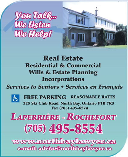 Laperriere-Rochefort Law Office/Avocate et Notaire (705-495-8554) - Annonce illustrée======= - Real Estate Residential & Commercial Wills & Estate Planning Incorporations Services to Seniors   Services en Français REASONABLE RATES FREE PARKING 325 Ski Club Road, North Bay, Ontario P1B 7R3 Fax (705) 495-6274 (705) 495-8554 www.northbaylawyer.ca