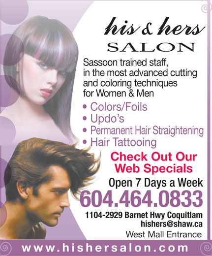 His & Hers Hair (604-464-0833) - Display Ad - Sassoon trained staff, in the most advanced cutting and coloring techniques for Women & Men Colors/Foils Updo s Permanent Hair Straightening Hair Tattooing Check Out Our Web Specials Open 7 Days a Week 604.464.0833 1104-2929 Barnet Hwy Coquitlam West Mall Entrance www.hishersalon.com SALON