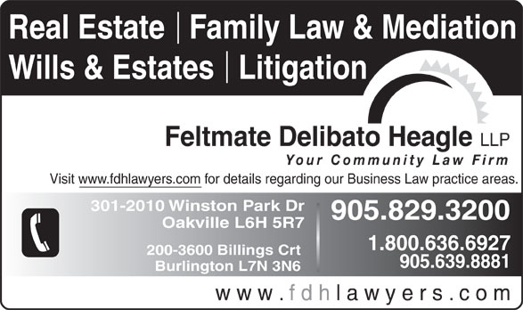 Feltmate Delibato Heagle (905-829-3200) - Annonce illustrée======= - Real Estate   Family Law & Mediation Wills & Estates   Litigation Feltmate Delibato Heagle LLP Your Community Law Firm Visit www.fdhlawyers.com for details regarding our Business Law practice areas. 301-2010 Winston Park Dr 905.829.3200 Oakville L6H 5R7 1.800.636.6927 200-3600 Billings Crt 905.639.8881 Burlington L7N 3N6 w w w . f d h l a w y e r s . c o m