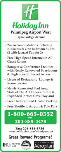 Holiday Inn (204-885-4478) - Annonce illustrée======= - Winnipeg Airport West 2520 Portage Avenue 226 Accommodations including Kidsuites & One Bedroom Suites (2 with Jacuzzi Tub for 2) Free High Speed Internet in All Guest Rooms Banquet & Conference Facilities with Newly Renovated Boardroom & High Speed Internet Access Licensed Restaurant,  Lounge & Room Service Newly Renovated Pool Area, State of The Art Fitness Centre & Expanded Pirates Cove Playland Free Underground Heated Parking Free Shuttle to Airport & Polo Park 1-800-665-0352 OR 204-885-4478 Fax: 204-831-5734 www.holidayinn.com/winnipeg-arpt Great Reward Programs! Rewards Club
