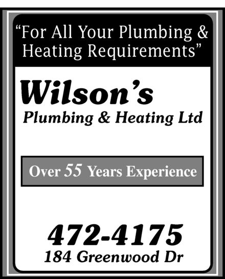 Wilson's Plumbing & Heating Ltd (506-472-4175) - Display Ad - For All Your Plumbing & Heating Requirements Wilson's Plumbing & Heating Ltd Over 55 Years Experience 472-4175 184 Greenwood Dr