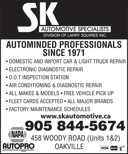 S K Automotive Specialists (905-844-5674) - Annonce illustrée======= - AUTOMINDED PROFESSIONALS SINCE 1971 DOMESTIC AND IMPORT CAR & LIGHT TRUCK REPAIR ELECTRONIC DIAGNOSTIC REPAIR D.O.T INSPECTION STATION AIR CONDITIONING & DIAGNOSTIC REPAIR ALL MAKES & MODELS   FREE VEHICLE PICK UP FLEET CARDS ACCEPTED   ALL MAJOR BRANDS FACTORY MAINTENANCE SCHEDULES www.skautomotive.ca 905 844-5674 458 WOODY ROAD (Units 1&2) OAKVILLE  AUTOMINDED PROFESSIONALS SINCE 1971 DOMESTIC AND IMPORT CAR & LIGHT TRUCK REPAIR ELECTRONIC DIAGNOSTIC REPAIR D.O.T INSPECTION STATION AIR CONDITIONING & DIAGNOSTIC REPAIR ALL MAKES & MODELS   FREE VEHICLE PICK UP FLEET CARDS ACCEPTED   ALL MAJOR BRANDS FACTORY MAINTENANCE SCHEDULES www.skautomotive.ca 905 844-5674 458 WOODY ROAD (Units 1&2) OAKVILLE  AUTOMINDED PROFESSIONALS SINCE 1971 DOMESTIC AND IMPORT CAR & LIGHT TRUCK REPAIR ELECTRONIC DIAGNOSTIC REPAIR D.O.T INSPECTION STATION AIR CONDITIONING & DIAGNOSTIC REPAIR ALL MAKES & MODELS   FREE VEHICLE PICK UP FLEET CARDS ACCEPTED   ALL MAJOR BRANDS FACTORY MAINTENANCE SCHEDULES www.skautomotive.ca 905 844-5674 458 WOODY ROAD (Units 1&2) OAKVILLE  AUTOMINDED PROFESSIONALS SINCE 1971 DOMESTIC AND IMPORT CAR & LIGHT TRUCK REPAIR ELECTRONIC DIAGNOSTIC REPAIR D.O.T INSPECTION STATION AIR CONDITIONING & DIAGNOSTIC REPAIR ALL MAKES & MODELS   FREE VEHICLE PICK UP FLEET CARDS ACCEPTED   ALL MAJOR BRANDS FACTORY MAINTENANCE SCHEDULES www.skautomotive.ca 905 844-5674 458 WOODY ROAD (Units 1&2) OAKVILLE  AUTOMINDED PROFESSIONALS SINCE 1971 DOMESTIC AND IMPORT CAR & LIGHT TRUCK REPAIR ELECTRONIC DIAGNOSTIC REPAIR D.O.T INSPECTION STATION AIR CONDITIONING & DIAGNOSTIC REPAIR ALL MAKES & MODELS   FREE VEHICLE PICK UP FLEET CARDS ACCEPTED   ALL MAJOR BRANDS FACTORY MAINTENANCE SCHEDULES www.skautomotive.ca 905 844-5674 458 WOODY ROAD (Units 1&2) OAKVILLE  AUTOMINDED PROFESSIONALS SINCE 1971 DOMESTIC AND IMPORT CAR & LIGHT TRUCK REPAIR ELECTRONIC DIAGNOSTIC REPAIR D.O.T INSPECTION STATION AIR CONDITIONING & DIAGN