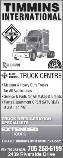 Timmins International (705-268-6199) - Display Ad - TRUCK CENTRE Medium & Heavy Duty Trucks for All Applications Service & Parts for All Makes & Brands Parts Department OPEN SATURDAY 8 AM - 12 PM TRUCK REFRIGERATION SPECIALISTS FAX 705 268-6226  705 268-6199 2439 Riverside Drive
