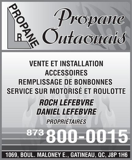 Propane Outaouais (819-643-4033) - Display Ad - 1069, BOUL. MALONEY E., GATINEAU, QC, J8P 1H6 PROPANE Propane Outaouais VENTE ET INSTALLATION ACCESSOIRES REMPLISSAGE DE BONBONNES SERVICE SUR MOTORISÉ ET ROULOTTE ROCH LEFEBVRE DANIEL LEFEBVRE PROPRIÉTAIRES 873 800-0015 PROPANE Propane Outaouais VENTE ET INSTALLATION ACCESSOIRES REMPLISSAGE DE BONBONNES SERVICE SUR MOTORISÉ ET ROULOTTE ROCH LEFEBVRE DANIEL LEFEBVRE PROPRIÉTAIRES 873 800-0015 1069, BOUL. MALONEY E., GATINEAU, QC, J8P 1H6