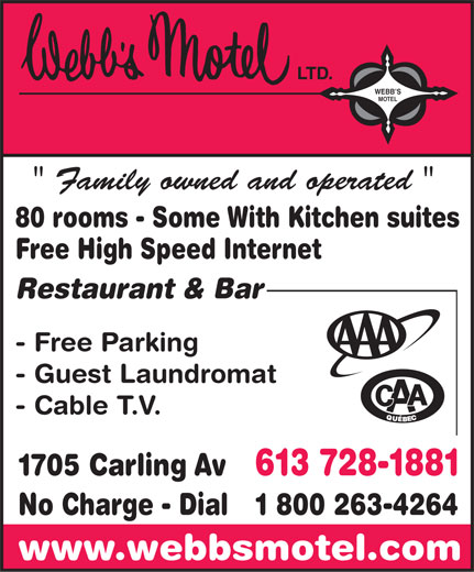 """Webb's Motel Ltd (613-728-1881) - Annonce illustrée======= - WEBB S MOTEL """" Family owned and operated """" 80 rooms - Some With Kitchen suites Free High Speed Internet Restaurant & Bar - Free Parking - Guest Laundromat - Cable T.V. 1705 Carling Av 613 728-1881 No Charge - Dial 1 800 263-4264 www.webbsmotel.com  WEBB S MOTEL """" Family owned and operated """" 80 rooms - Some With Kitchen suites Free High Speed Internet Restaurant & Bar - Free Parking - Guest Laundromat - Cable T.V. 1705 Carling Av 613 728-1881 No Charge - Dial 1 800 263-4264 www.webbsmotel.com  WEBB S MOTEL """" Family owned and operated """" 80 rooms - Some With Kitchen suites Free High Speed Internet Restaurant & Bar - Free Parking - Guest Laundromat - Cable T.V. 1705 Carling Av 613 728-1881 No Charge - Dial 1 800 263-4264 www.webbsmotel.com  WEBB S MOTEL """" Family owned and operated """" 80 rooms - Some With Kitchen suites Free High Speed Internet Restaurant & Bar - Free Parking - Guest Laundromat - Cable T.V. 1705 Carling Av 613 728-1881 No Charge - Dial 1 800 263-4264 www.webbsmotel.com  WEBB S MOTEL """" Family owned and operated """" 80 rooms - Some With Kitchen suites Free High Speed Internet Restaurant & Bar - Free Parking - Guest Laundromat - Cable T.V. 1705 Carling Av 613 728-1881 No Charge - Dial 1 800 263-4264 www.webbsmotel.com  WEBB S MOTEL """" Family owned and operated """" 80 rooms - Some With Kitchen suites Free High Speed Internet Restaurant & Bar - Free Parking - Guest Laundromat - Cable T.V. 1705 Carling Av 613 728-1881 No Charge - Dial 1 800 263-4264 www.webbsmotel.com"""