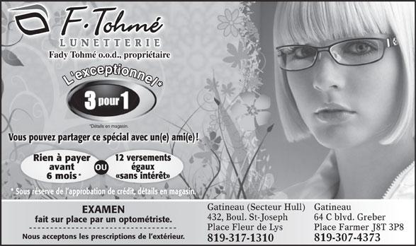 Lunetterie F. Tohmé (819-776-0188) - Annonce illustrée======= - Vous pouvez partager ce spécial avec un(e) ami(e)! 12 versements Fady Tohmé o.o.d., propriétaire Rien à payer *Détails en magasin. avant OU égaux «sans intérêt» 6 mois * Sous réserve de l approbation de crédit, détails en magasin. Gatineau (Secteur Hull) Gatineau EXAMEN 432,Boul.St-Joseph 64 C blvd. Greber fait sur place par un optométriste. Place Fleur de Lys Place Farmer J8T 3P8 Nous acceptons les prescriptions de l extérieur. 819-307-4373 819-317-1310 L'exconnel*
