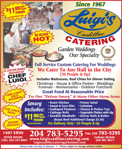 Luigi's Cadillac Catering Service (204-783-5295) - Display Ad - Since 1967 plustaxes PERSON11$95 ON DELIVERIES ONLY Cadillac WE DELIVER CATERING HOT Garden WeddingsGar Our Specialty Full Service Custom Catering For WeddingsFull Service Custo We Cater To Any Hall in the City CUSTOM DISHES PREPARED BY (50 People & Up) CHEFLUIGI Includes Waitresses, Real China for Dinner Setting Christmas - House & Office Parties - Weddings Funerals - Anniversaries - Outdoor Functions Great Food At Reasonable Price COME & ENJOY LUIGI S Try Our  Deluxe Smorg  & Many Other Menu Items RESTAURANT Potato Salad  Roast Chicken Smorg Coleslaw  Sweet & Sour Ribs LATE LUNCH Cheese & Pickles Tray  Scalloped Potatoes Includes: MENU Vegetable Platter with dip  Cabbage Rolls plus Dinner Rolls & Butter  Swedish Meatballs 95 taxes 11 (Roast Beef Additional Charge $3.50) PERSON SENIORSSCOUNTAFTER HOURS ON DELIVERIES ONLY For Delivery Only   20 People & Up DI 1497 ERIN Fax 204 783-5295 204 783-5295 Cellular Mobile www.luigiscadillaccatering.com CALL 204 257-8907 204 981-9617 Please order one day in advance       Prices subject to change without notice