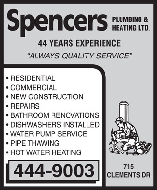 Spencers Plumbing & Heating Ltd (506-444-9003) - Display Ad - Spencers Plumbing & Heating LTD 44 YEARS EXPERIENCE ALWAYS QUALITY SERVICE RESIDENTIAL COMMERCIAL NEW CONSTRUCTION REPAIRS BATHROOM RENOVATIONS DISHWASHERS INSTALLED WATER PUMP SERVICE PIPE THAWING HOT WATER HEATING 444-9003 715 CLEMENTS DR