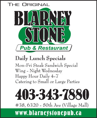 Blarney Stone Pub & Restaurant (403-343-7880) - Annonce illustrée======= - The original blarney stone pub & restaurant Daily Lunch Specials Mon-Fri Steak Sandwich Special Wing Night Wednesday Happy Hour Daily 4-7 Catering to Small or Large Parties 403-343-7880 #38, 6320 50th Ave (Village Mall) www.blarneystonepub.ca  The original blarney stone pub & restaurant Daily Lunch Specials Mon-Fri Steak Sandwich Special Wing Night Wednesday Happy Hour Daily 4-7 Catering to Small or Large Parties 403-343-7880 #38, 6320 50th Ave (Village Mall) www.blarneystonepub.ca