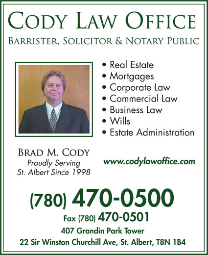 Cody Law Office (780-470-0500) - Annonce illustrée======= - Real Estate Mortgages Corporate Law Commercial Law Business Law Wills Estate Administration www.codylawoffice.com (780) 470-0500 Fax (780) 470-0501 407 Grandin Park Tower 22 Sir Winston Churchill Ave, St. Albert, T8N 1B4