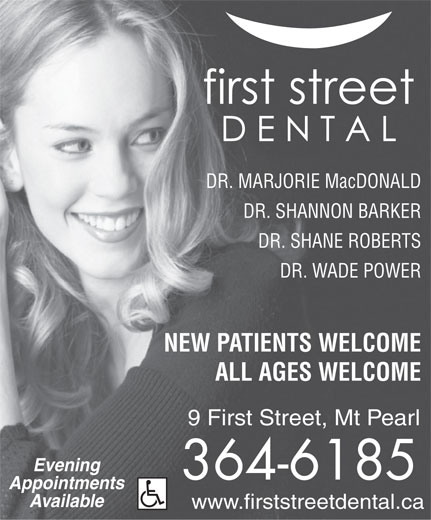 First Street Dental (709-364-6185) - Annonce illustrée======= - DR. MARJORIE MacDONALD DR. SHANNON BARKER DR. SHANE ROBERTS DR. WADE POWER NEW PATIENTS WELCOME ALL AGES WELCOME 9 First Street, Mt Pearl Evening 364-6185 Appointments Available www.firststreetdental.ca
