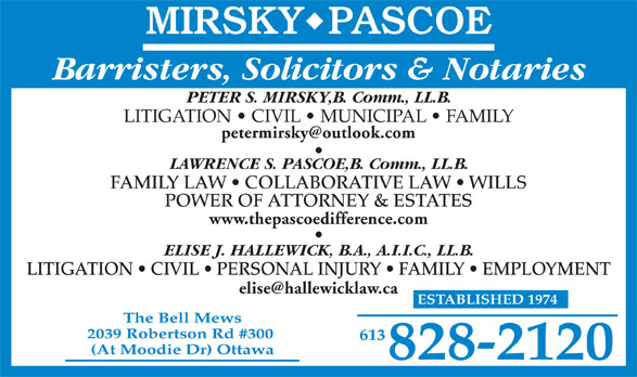 Mirsky Pascoe (613-828-2120) - Annonce illustrée======= - Barristers, Solicitors & Notaries PETER S. MIRSKY,B. Comm., LL.B. LITIGATION   CIVIL   MUNICIPAL   FAMILY LAWRENCE S. PASCOE,B. Comm., LL.B. FAMILY LAW   COLLABORATIVE LAW   WILLS POWER OF ATTORNEY & ESTATES www.thepascoedifference.com ELISE J. HALLEWICK, B.A., A.I.I.C., LL.B. LITIGATION   CIVIL   PERSONAL INJURY   FAMILY   EMPLOYMENT ESTABLISHED 1974 The Bell Mews 2039 Robertson Rd #300 613 (At Moodie Dr) Ottawa 828-2120