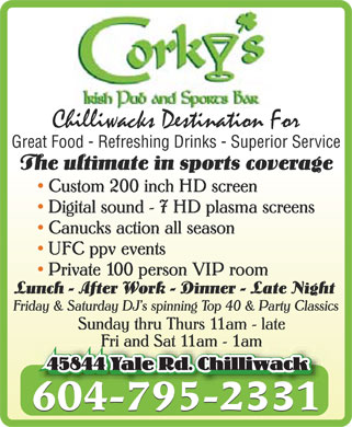 Corky's Irish Pub (604-795-2331) - Annonce illustrée======= - CORKY'S Irish Pub and sports Bar Chilliwacks Destination For Great Food  Refreshing Drinks  Superior Service  The ultimate in sports coverage Custom 200 inch HD screen Digital sound 7 HD plasma screens Canucks action all season UFC ppv events Private 100 person VIP room  Lunch  After Work  Dinner  Late Night  Friday & Saturday DJ's spinning Top 40 & Party Classics Sunday thru Thurs 11am late Fri and Sat 11am 1am 45844 Yale Rd. Chilliwack 604-795-2331