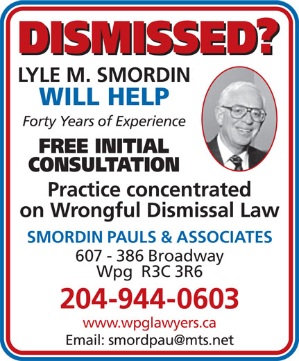 Smordin Pauls & Associates (204-944-0603) - Display Ad - DISMISSED? LYLE M. SMORDIN WILL HELP Forty Years of Experience FREE INITIAL CONSULTATION Practice concentrated on Wrongful Dismissal Law SMORDIN PAULS & ASSOCIATES 607 - 386 Broadway Wpg  R3C 3R6 204-944-0603 www.wpglawyers.ca Wpg  R3C 3R6 204-944-0603 www.wpglawyers.ca DISMISSED? LYLE M. SMORDIN WILL HELP Forty Years of Experience FREE INITIAL CONSULTATION Practice concentrated on Wrongful Dismissal Law SMORDIN PAULS & ASSOCIATES 607 - 386 Broadway