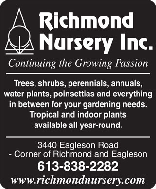 Richmond Nursery Inc (613-838-2282) - Annonce illustrée======= - Richmond Nursery Inc. Continuing the Growing Passion Trees, shrubs, perennials, annuals, water plants, poinsettias and everything in between for your gardening needs. Tropical and indoor plants available all year-round. 3440 Eagleson Road - Corner of Richmond and Eagleson 613-838-2282 www.richmondnursery.com  Richmond Nursery Inc. Continuing the Growing Passion Trees, shrubs, perennials, annuals, water plants, poinsettias and everything in between for your gardening needs. Tropical and indoor plants available all year-round. 3440 Eagleson Road - Corner of Richmond and Eagleson 613-838-2282 www.richmondnursery.com